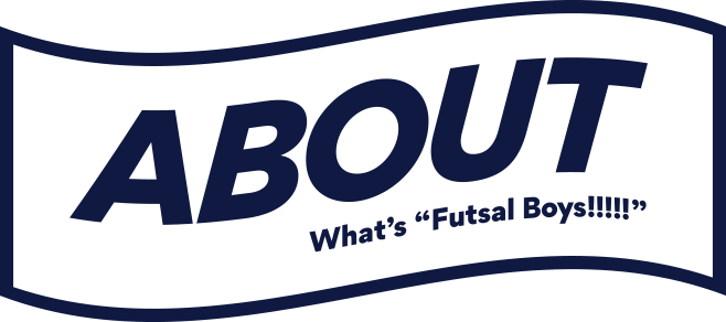ABOUT What's 'Futsal Boys!!!!!'