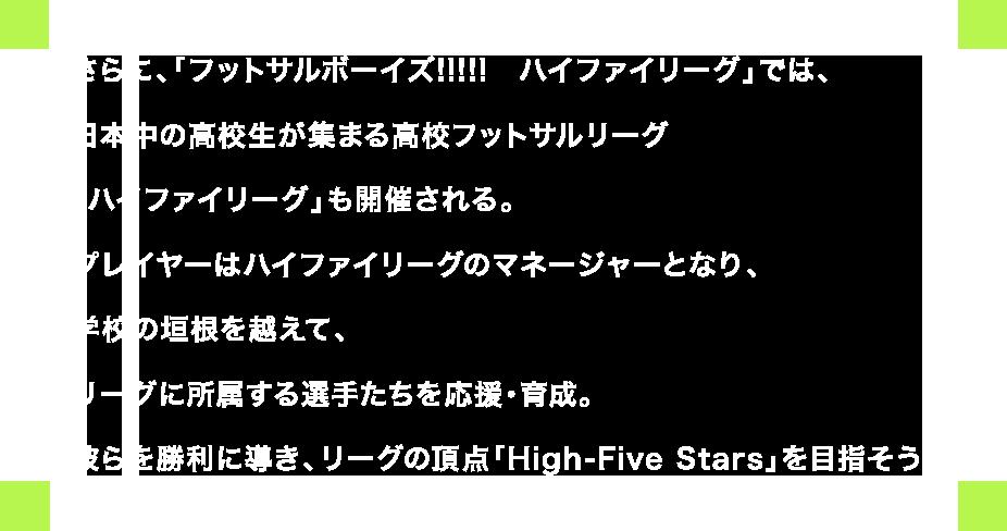 さらに、「フットサルボーイズ!!!!! ハイファイリーグ」では、日本中の高校生が集まる高校フットサルリーグ「ハイファイリーグ」も開催される。プレイヤーはハイファイリーグのマネージャーとなり、学校の垣根を越えて、リーグに所属する選手たちを応援・育成。彼らを勝利に導き、リーグの頂点「High-Five Stars」を目指そう!