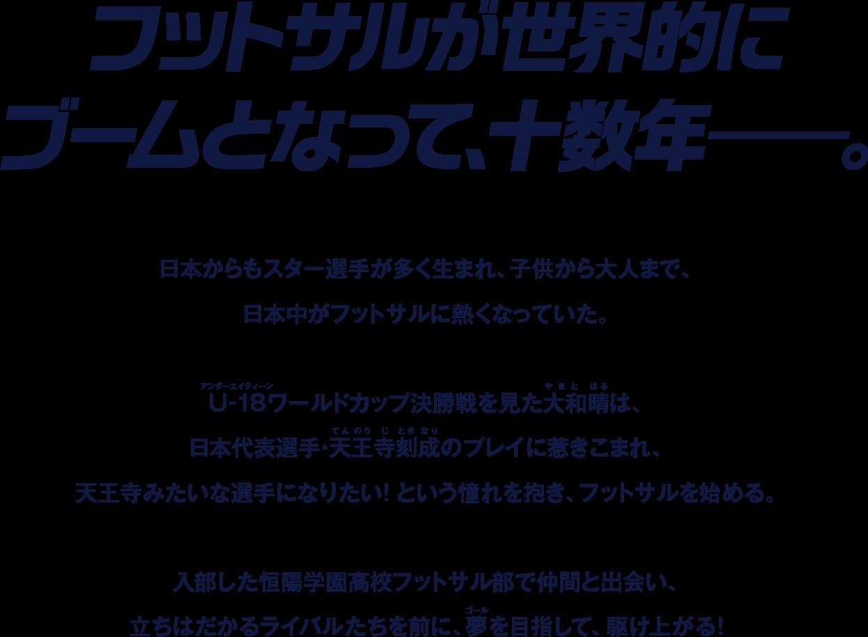 フットサルが世界的にブームとなって、重数年——。日本からもスター選手が多く生まれ、子供から大人まで、日本中がフットサルに熱くなっていた。 U-18ワールドカップ決勝戦を見た大和晴は、日本代表選手・天王寺刻成のプレイに惹きこまれ、天王寺みたいな選手になりたい!という憧れを抱き、フットサルを始める。入部した恒陽学園高校フットサル部で仲間と出会い、立ちはだかるライバルたちを前に、夢を目指して、駆け上がる!