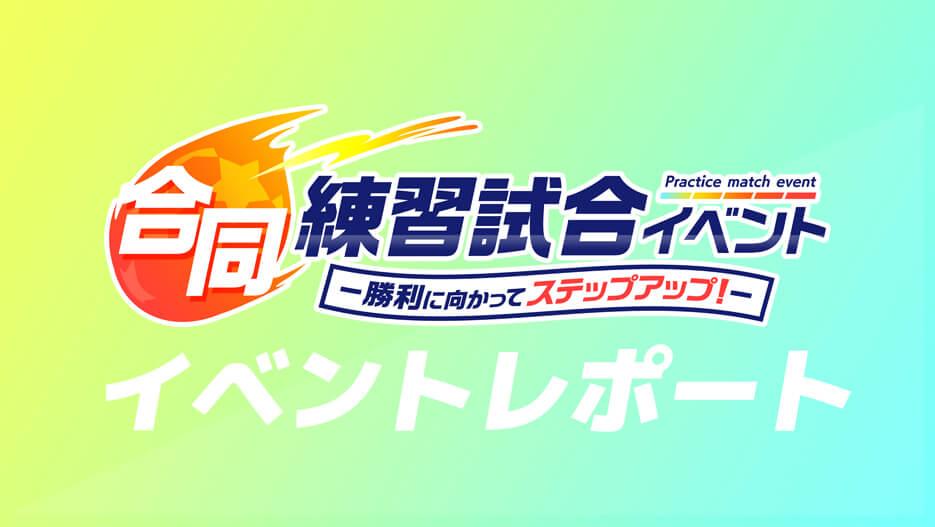 【イベントレポート】 合同練習試合イベント -勝利に向かってステップアップ!-